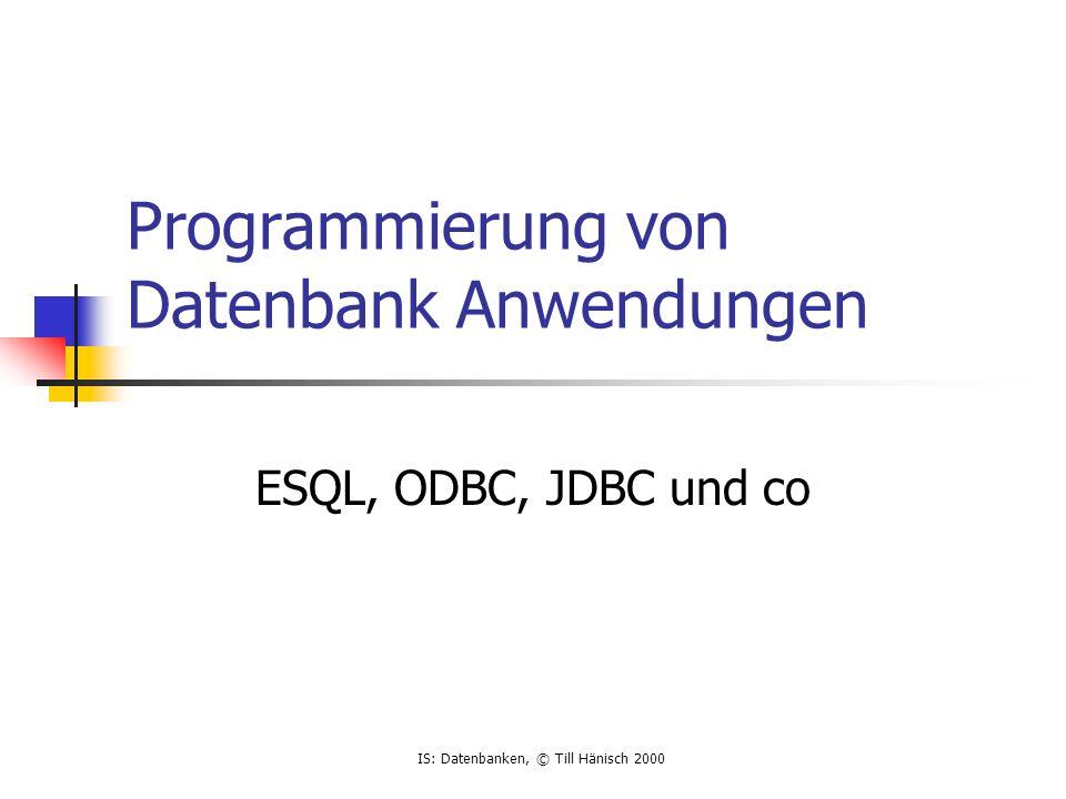 IS: Datenbanken, © Till Hänisch 2000 ODBC Open Database Connectivity Industriestandard (Microsoft, IBM,...) datenbankunabhängig static char cmd[] = INSERT INTO MESSAGE(SEVERITY,CODE) VALUES (?,?) ; rc=SQLAllocEnv(&henv); rc=SQLAllocConnect(henv,&hdbc); rc=SQLConnect(hdbc,Kurs ,SQL_NTS,ODBC_USERNAME,SQL_NTS,ODBC_PASSWORD,SQL_NTS); rc=SQLAllocStmt(hdbc,&hstmt); rc = SQLPrepare(hstmt,cmd,SQL_NTS); rc = SQLBindParameter(hstmt,1,SQL_PARAM_INPUT,SQL_C_CHAR,SQL_VARCHAR, strlen(Severity),0,Severity,0,NULL); rc = SQLBindParameter(hstmt,2,SQL_PARAM_INPUT,SQL_C_CHAR,SQL_VARCHAR, strlen(Code),0,Code,0,NULL); rc = SQLExecute(hstmt);