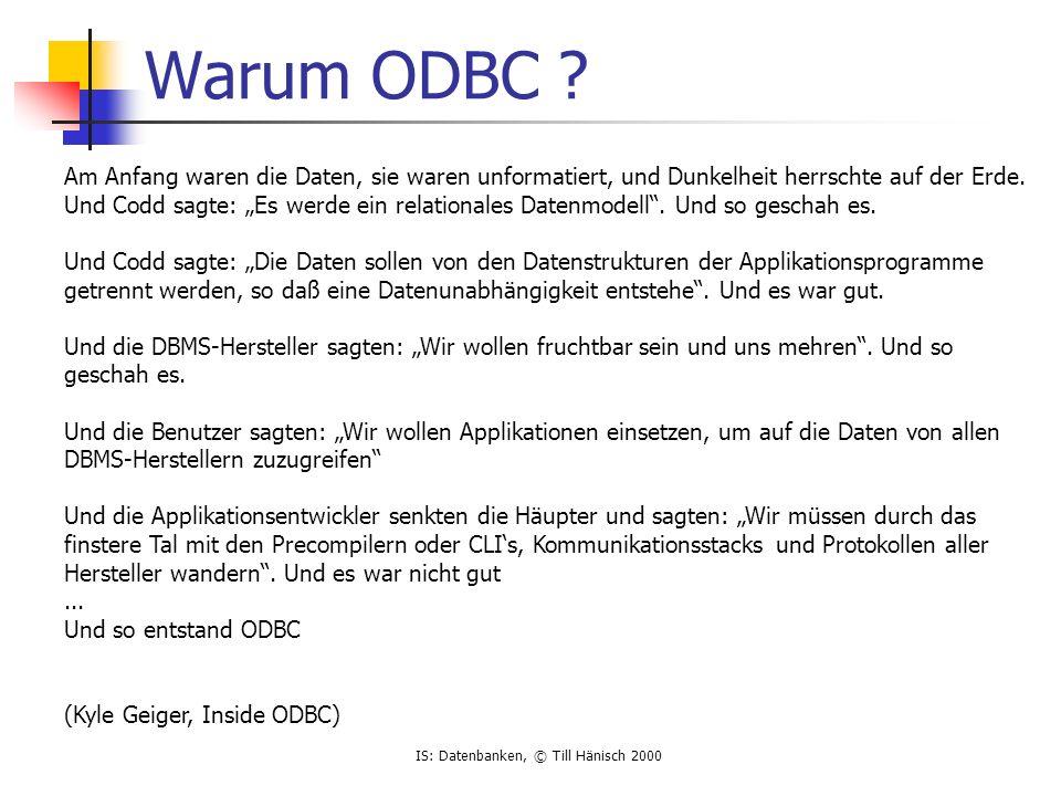 IS: Datenbanken, © Till Hänisch 2000 Warum ODBC ? Am Anfang waren die Daten, sie waren unformatiert, und Dunkelheit herrschte auf der Erde. Und Codd s