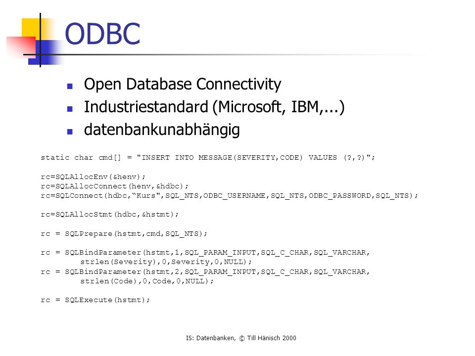 IS: Datenbanken, © Till Hänisch 2000 ODBC Open Database Connectivity Industriestandard (Microsoft, IBM,...) datenbankunabhängig static char cmd[] = INSERT INTO MESSAGE(SEVERITY,CODE) VALUES (?,?) ; rc=SQLAllocEnv(&henv); rc=SQLAllocConnect(henv,&hdbc); rc=SQLConnect(hdbc,Kurs ,SQL_NTS,ODBC_USERNAME,SQL_NTS,ODBC_PASSWORD,SQL_NTS); rc=SQLAllocStmt(hdbc,&hstmt); rc = SQLPrepare(hstmt,cmd,SQL_NTS); rc = SQLBindParameter(hstmt,1,SQL_PARAM_INPUT,SQL_C_CHAR,SQL_VARCHAR, strlen(Severity),0,Severity,0,NULL); rc = SQLBindParameter(hstmt,2,SQL_PARAM_INPUT,SQL_C_CHAR,SQL_VARCHAR, strlen(Code),0,Code,0,NULL); rc = SQLExecute(hstmt);