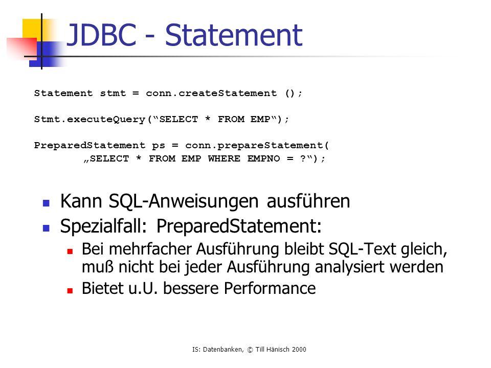 IS: Datenbanken, © Till Hänisch 2000 JDBC - Statement Kann SQL-Anweisungen ausführen Spezialfall: PreparedStatement: Bei mehrfacher Ausführung bleibt