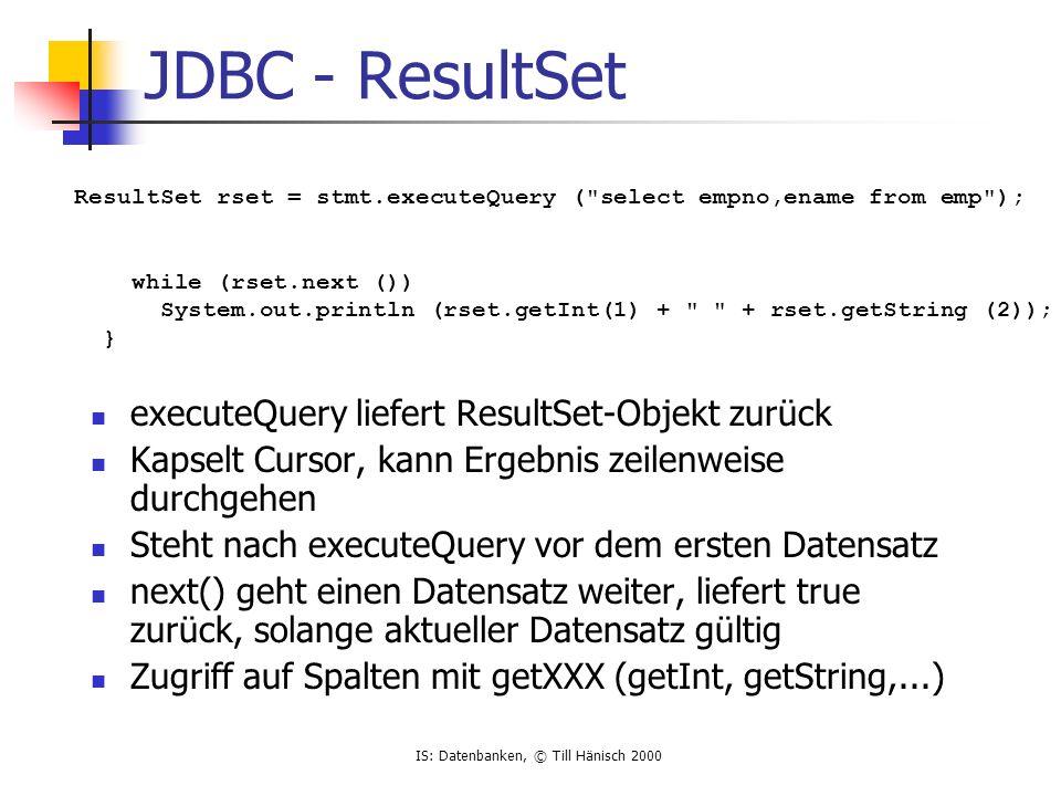 IS: Datenbanken, © Till Hänisch 2000 JDBC - ResultSet executeQuery liefert ResultSet-Objekt zurück Kapselt Cursor, kann Ergebnis zeilenweise durchgehe