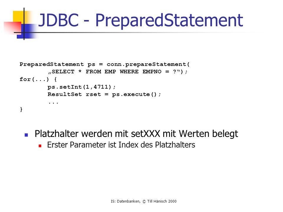 IS: Datenbanken, © Till Hänisch 2000 JDBC - PreparedStatement Platzhalter werden mit setXXX mit Werten belegt Erster Parameter ist Index des Platzhalt