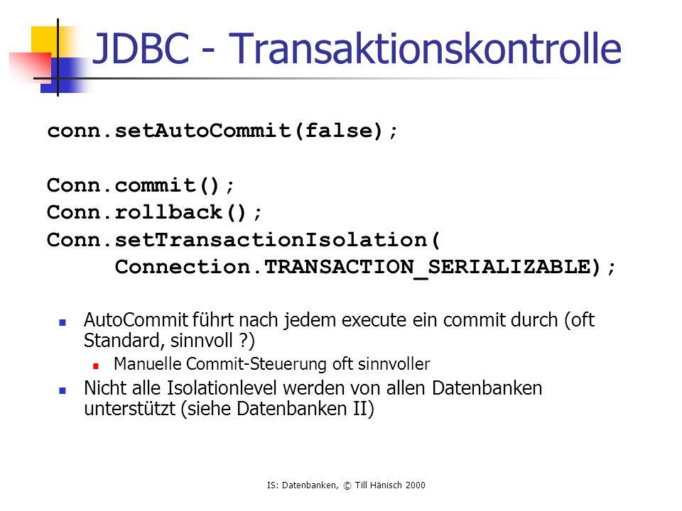 IS: Datenbanken, © Till Hänisch 2000 JDBC - Transaktionskontrolle AutoCommit führt nach jedem execute ein commit durch (oft Standard, sinnvoll ?) Manu
