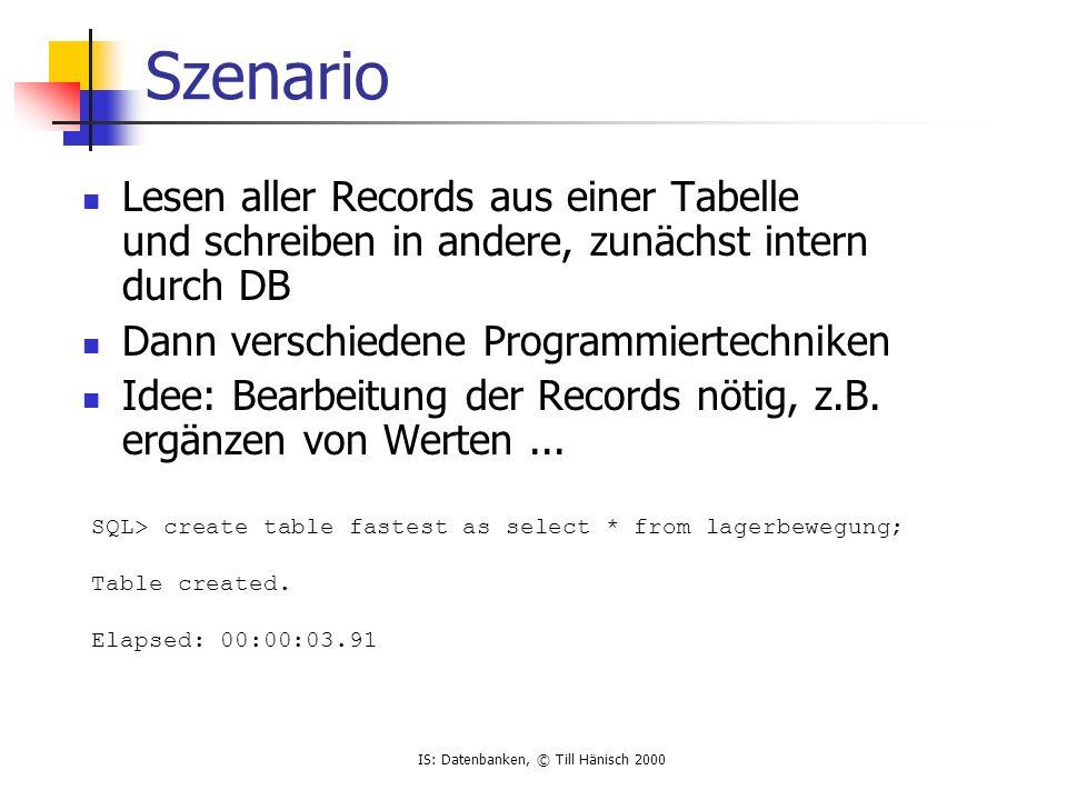 IS: Datenbanken, © Till Hänisch 2000 Szenario Lesen aller Records aus einer Tabelle und schreiben in andere, zunächst intern durch DB Dann verschieden