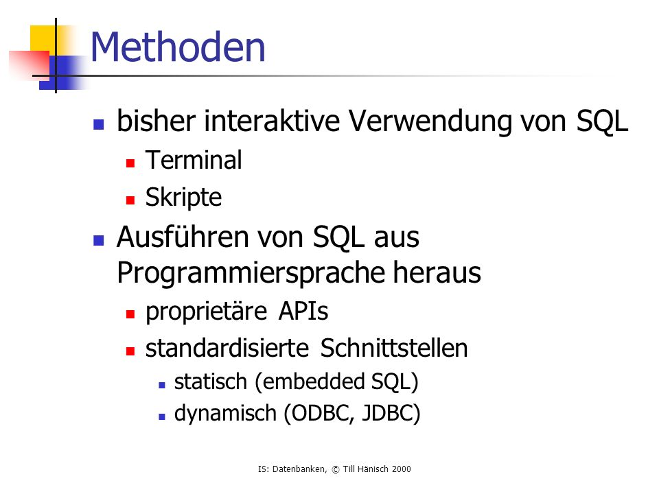 IS: Datenbanken, © Till Hänisch 2000 JDBC Java Database Connectivity import java.sql.*; class Employee { public static void main (String args []) throws SQLException { DriverManager.registerDriver(new com.sybase.jdbc.SybDriver()); Connection conn = DriverManager.getConnection ( jdbc:sybase:Tds:vaio:9898 , ba , isdb00 ); Statement stmt = conn.createStatement (); ResultSet rset = stmt.executeQuery ( select empno,ename from emp ); // Iterate through the result and print the employee names while (rset.next ()) System.out.println (rset.getInt(1) + + rset.getString (2)); }