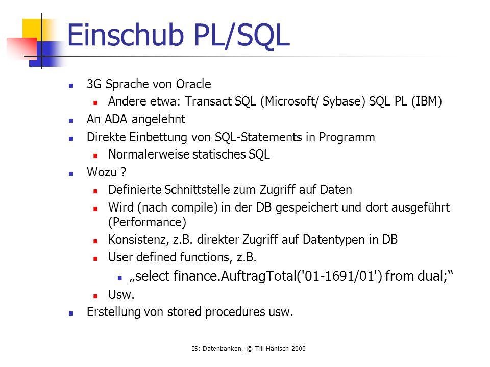 IS: Datenbanken, © Till Hänisch 2000 Einschub PL/SQL 3G Sprache von Oracle Andere etwa: Transact SQL (Microsoft/ Sybase) SQL PL (IBM) An ADA angelehnt