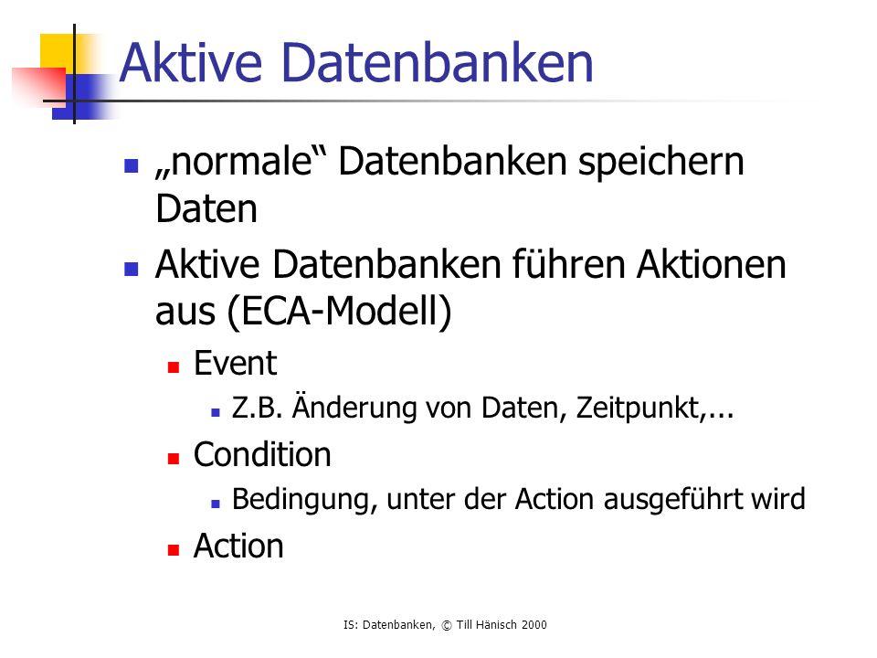 IS: Datenbanken, © Till Hänisch 2000 Aktive Datenbanken normale Datenbanken speichern Daten Aktive Datenbanken führen Aktionen aus (ECA-Modell) Event