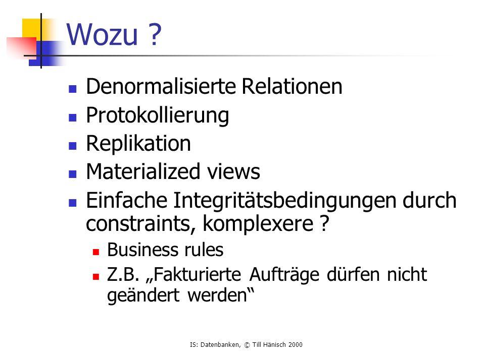 IS: Datenbanken, © Till Hänisch 2000 Wozu ? Denormalisierte Relationen Protokollierung Replikation Materialized views Einfache Integritätsbedingungen