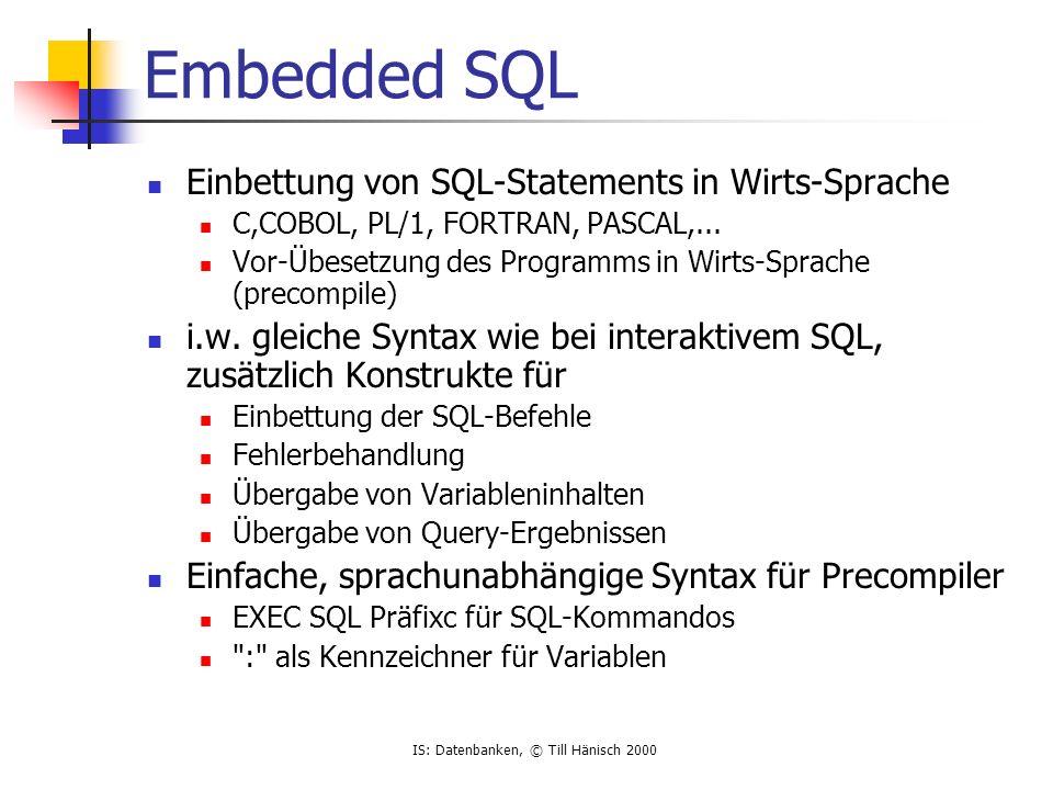 IS: Datenbanken, © Till Hänisch 2000 Vorgehen example.pc example.c example.o example[.exe] Precompiler für C C Compiler Linker C Source mit eingebettetem SQL C Source, SQl durch DBMS-spezifische Funktionsaufrufe ersetzt Object Code ausführbares Programm DBMS- Library