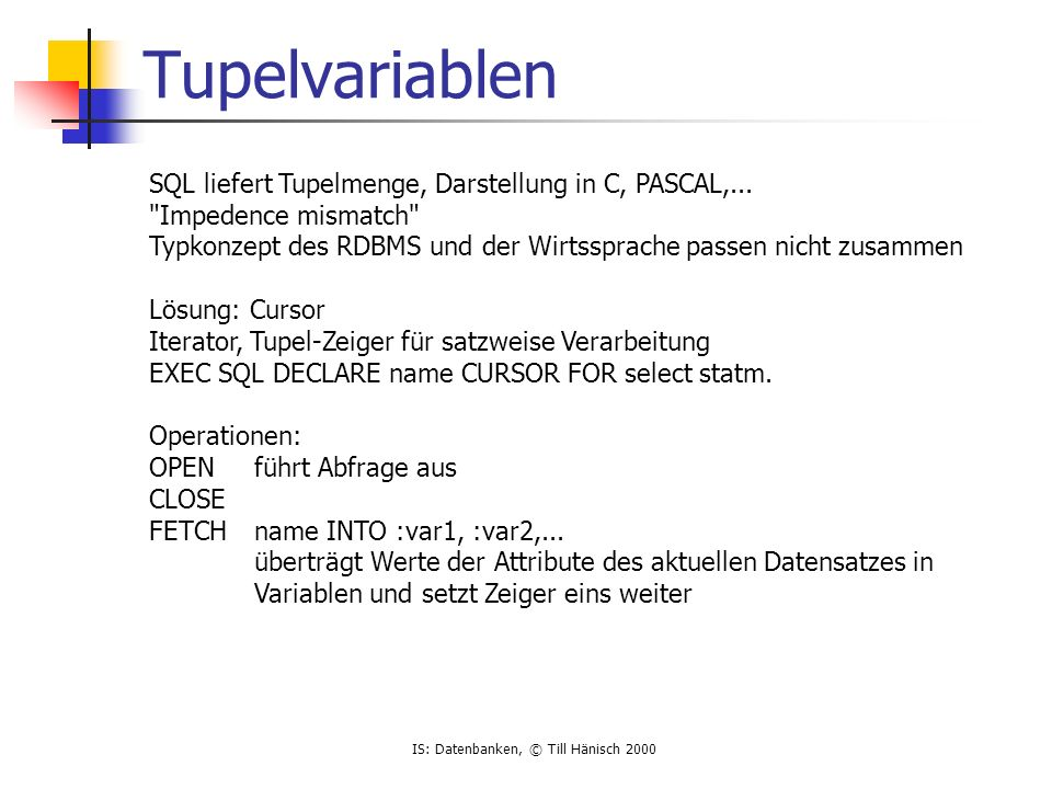 IS: Datenbanken, © Till Hänisch 2000 prinzipieller Aufbau EXEC SQL BEGIN DECLARE SECTION; Deklaration der Übergabevariablen EXEC SQL END DECLARE SECTION; EXEC SQL INCLUDE SQLCA; EXEC SQL CONNECT :userid IDENTIFIED BY :password EXEC SQL DECLARE c CURSOR FOR SELECT * FROM EMP; EXEC SQL OPEN c; for(;;) { EXEC SQL FETCH...