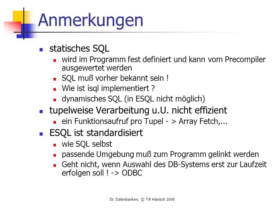 IS: Datenbanken, © Till Hänisch 2000 Native API, Beispiel OCI Oracle Call Interface (CLI) kompliziert, mächtig, Oracle spezifisch bestimmter Funktionen nur mit OCI mehrere Transaktionen BLOBs static char cmd[] = INSERT INTO MESSAGE(SEVERITY,CODE) VALUES (:Severity,:Code) ; if (!olog(&lda, hda, (unsigned char *)pszUserid, -1, (unsigned char *)pszPassword, -1, (unsigned char *)pszNetAlias, -1, (ub4)OCI_LM_DEF)) if (!oopen(&cda, &lda, (text *) 0, -1, -1, (text *) 0, -1)) if (!oparse(&cda,(unsigned char *) cmd,-1,0,2)) ProcessMessage(&msg); /* normaler C-Code */ if ((!obndrv(&cda,(unsigned char *) :Severity ,-1,(unsigned char *) Severity, strlen(Severity), VARCHAR2_TYPE,-1,0,0,-1,-1)) || (obndrv(&cda,(unsigned char *) :Code ,-1,(unsigned char *)Code, strlen(Code),VARCHAR2_TYPE,-1,0,0,-1,-1))) if (!oexec(&cda))