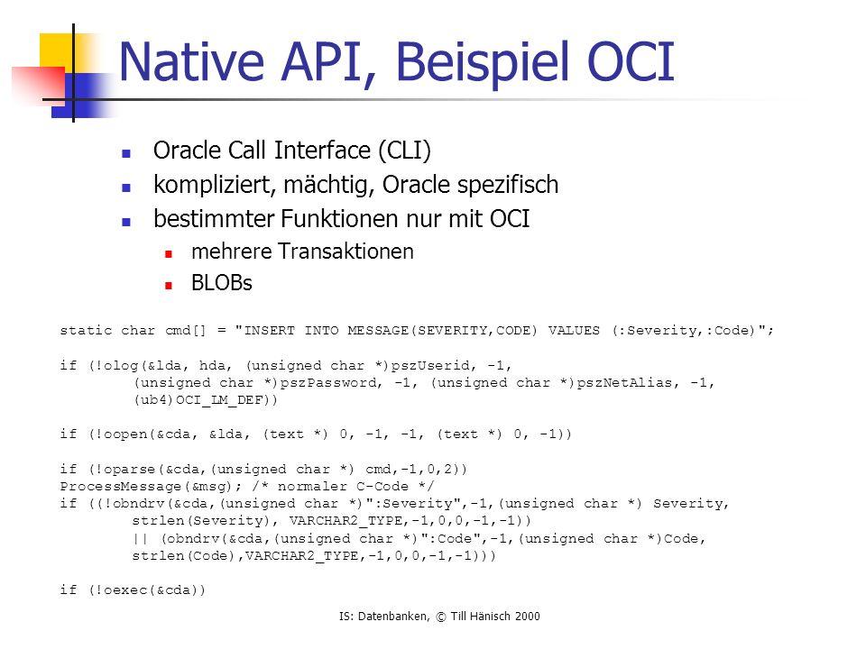 IS: Datenbanken, © Till Hänisch 2000 Embedded SQL SQL wird in Standard C (COBOL,...) eingebettet Quellcode datenbankunabhängig Precompiler, der OCI erzeugt ausführbares Programm ist datenbankabhängig EXEC SQL BEGIN DECLARE SECTION; VARCHAR pszUserid[20]; VARCHAR pszPassword[20]; VARCHAR Severity[5]; VARCHAR Code[10]; EXEC SQL END DECLARE SECTION; EXEC SQL CONNECT :username IDENTIFIED BY :password; ProcessMessage(&msg); /* normaler C-Code */ EXEC SQL INSERT INTO MESSAGE(Severity, Code) VALUES (:Severity, :Code);