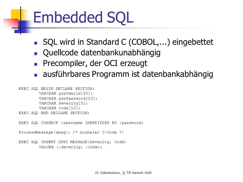 IS: Datenbanken, © Till Hänisch 2000 Einschub PL/SQL 3G Sprache von Oracle Andere etwa: Transact SQL (Microsoft/ Sybase) SQL PL (IBM) An ADA angelehnt Direkte Einbettung von SQL-Statements in Programm Normalerweise statisches SQL Wozu .