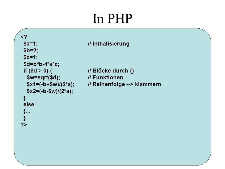 In PHP <? $a=1;// Initialisierung $b=2; $c=1; $d=b*b-4*a*c; if ($d > 0) {// Blöcke durch {} $w=sqrt($d);// Funktionen $x1=(-b+$w)/(2*a);// Reihenfolge