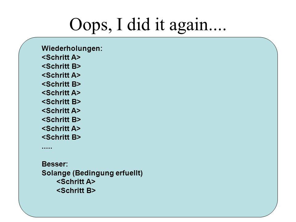 Oops, I did it again.... Wiederholungen:..... Besser: Solange (Bedingung erfuellt)