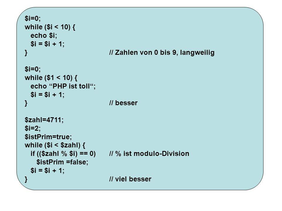 $i=0; while ($i < 10) { echo $i; $i = $i + 1; }// Zahlen von 0 bis 9, langweilig $i=0; while ($1 < 10) { echo PHP ist toll; $i = $i + 1; }// besser $z