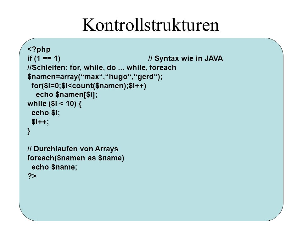 Kontrollstrukturen <?php if (1 == 1)// Syntax wie in JAVA //Schleifen: for, while, do... while, foreach $namen=array(max,hugo,gerd); for($i=0;$i<count