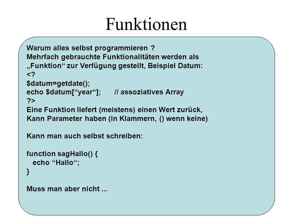Funktionen Warum alles selbst programmieren ? Mehrfach gebrauchte Funktionalitäten werden als Funktion zur Verfügung gestellt, Beispiel Datum: <? $dat