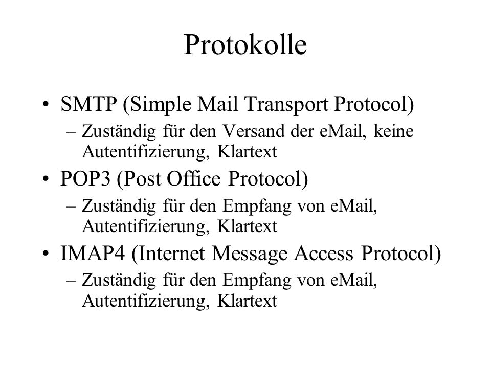 Protokolle SMTP (Simple Mail Transport Protocol) –Zuständig für den Versand der eMail, keine Autentifizierung, Klartext POP3 (Post Office Protocol) –Zuständig für den Empfang von eMail, Autentifizierung, Klartext IMAP4 (Internet Message Access Protocol) –Zuständig für den Empfang von eMail, Autentifizierung, Klartext
