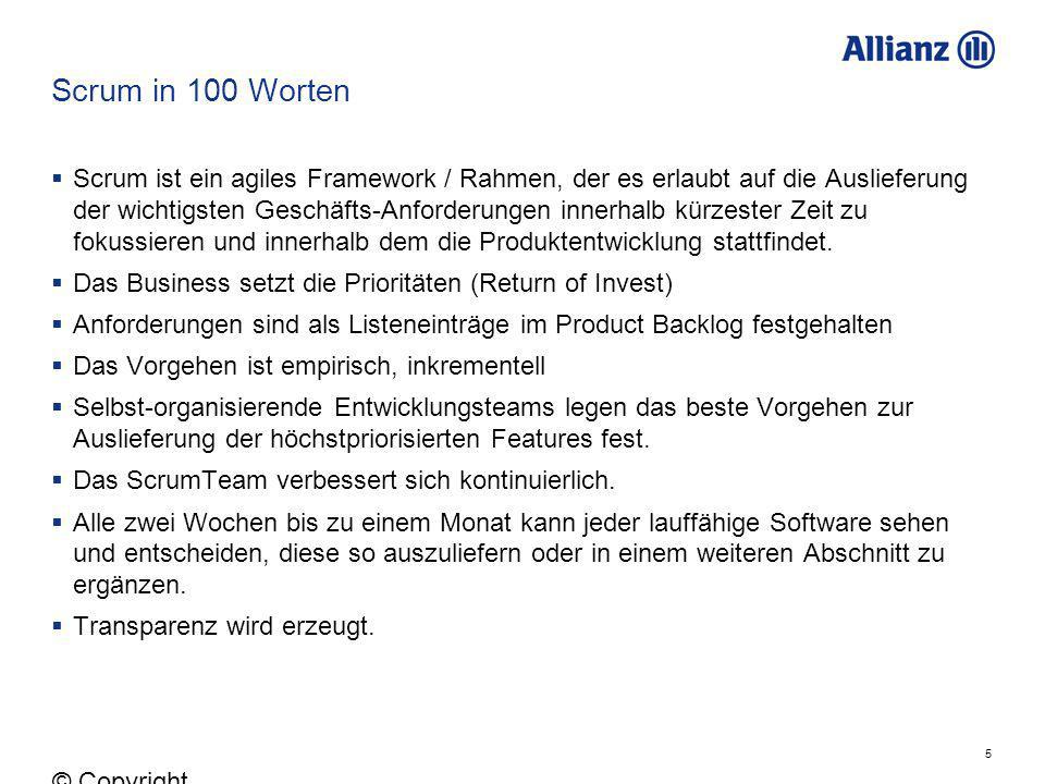 5 © Copyright Allianz 05.03.2012 Scrum in 100 Worten Scrum ist ein agiles Framework / Rahmen, der es erlaubt auf die Auslieferung der wichtigsten Gesc