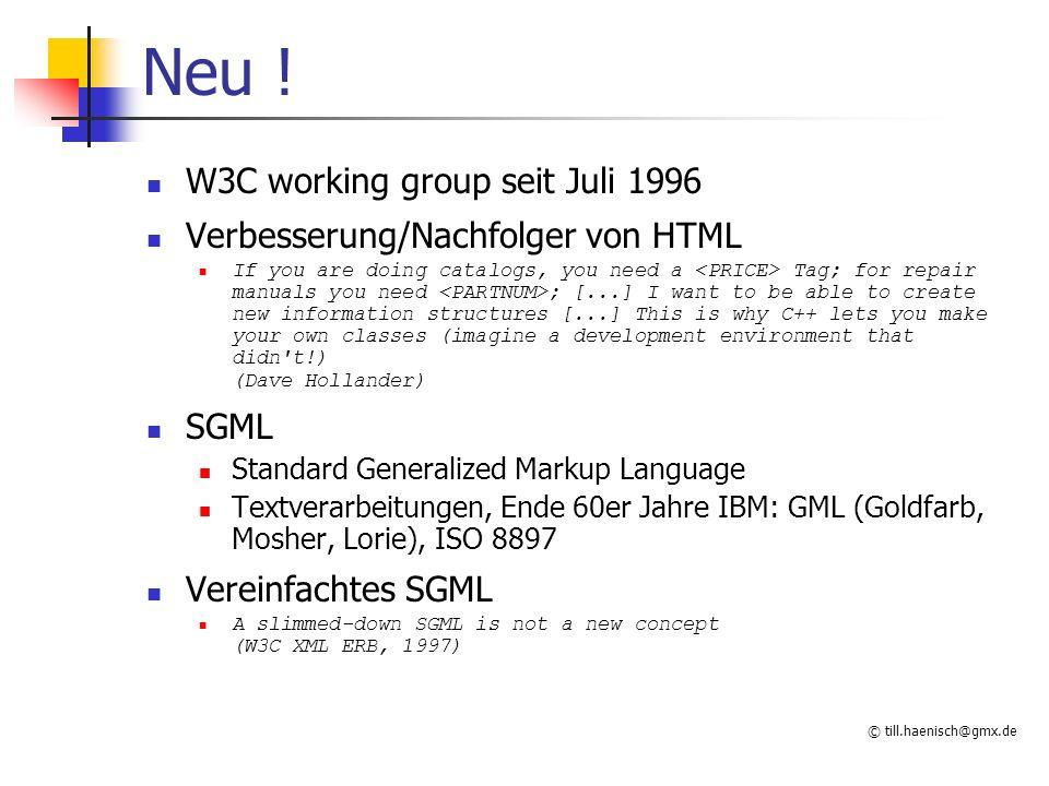 © till.haenisch@gmx.de Neu ! W3C working group seit Juli 1996 Verbesserung/Nachfolger von HTML If you are doing catalogs, you need a Tag; for repair m