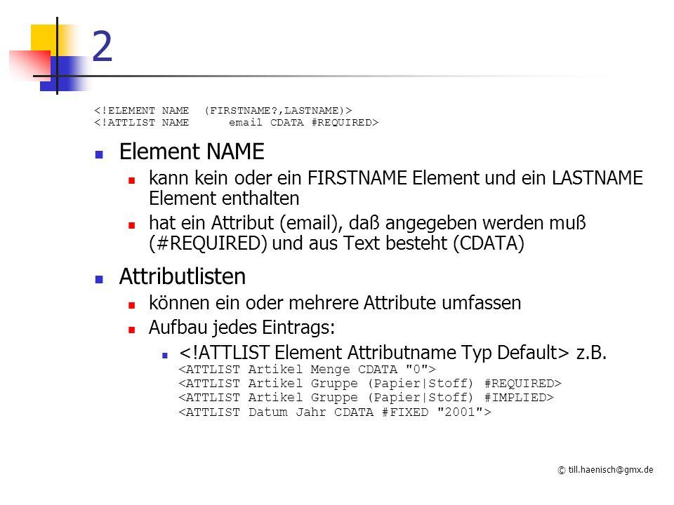 © till.haenisch@gmx.de 2 Element NAME kann kein oder ein FIRSTNAME Element und ein LASTNAME Element enthalten hat ein Attribut (email), daß angegeben
