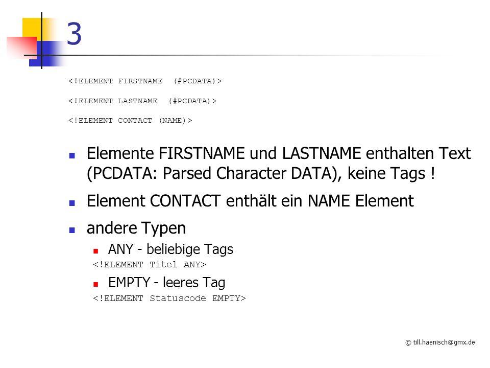 © till.haenisch@gmx.de 3 Elemente FIRSTNAME und LASTNAME enthalten Text (PCDATA: Parsed Character DATA), keine Tags ! Element CONTACT enthält ein NAME