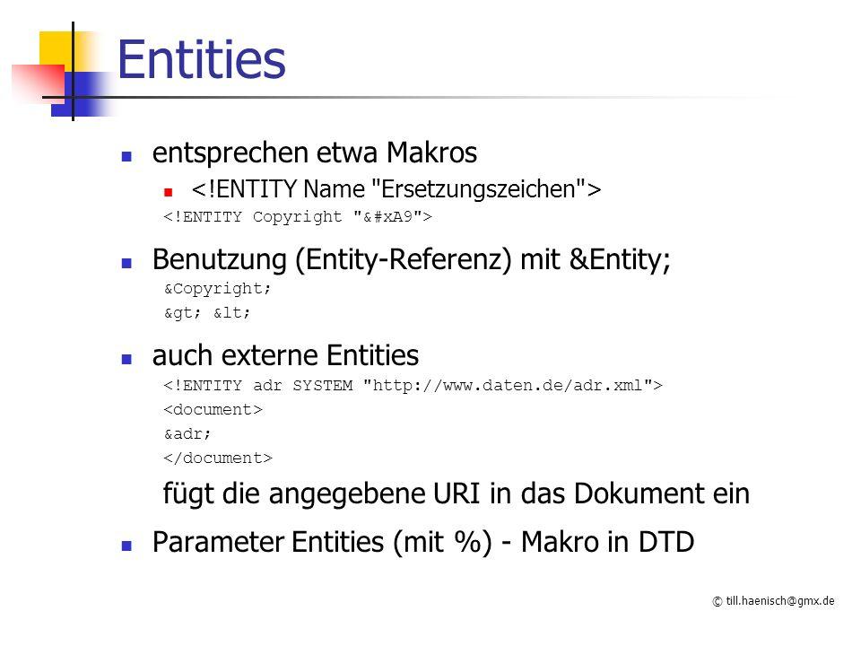 © till.haenisch@gmx.de Entities entsprechen etwa Makros Benutzung (Entity-Referenz) mit &Entity; &Copyright; > < auch externe Entities &adr; füg