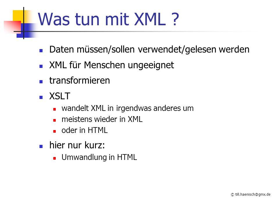 © till.haenisch@gmx.de Was tun mit XML ? Daten müssen/sollen verwendet/gelesen werden XML für Menschen ungeeignet transformieren XSLT wandelt XML in i
