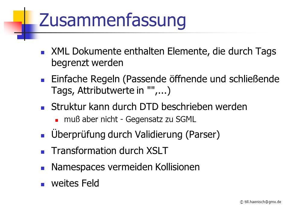 © till.haenisch@gmx.de Zusammenfassung XML Dokumente enthalten Elemente, die durch Tags begrenzt werden Einfache Regeln (Passende öffnende und schließ