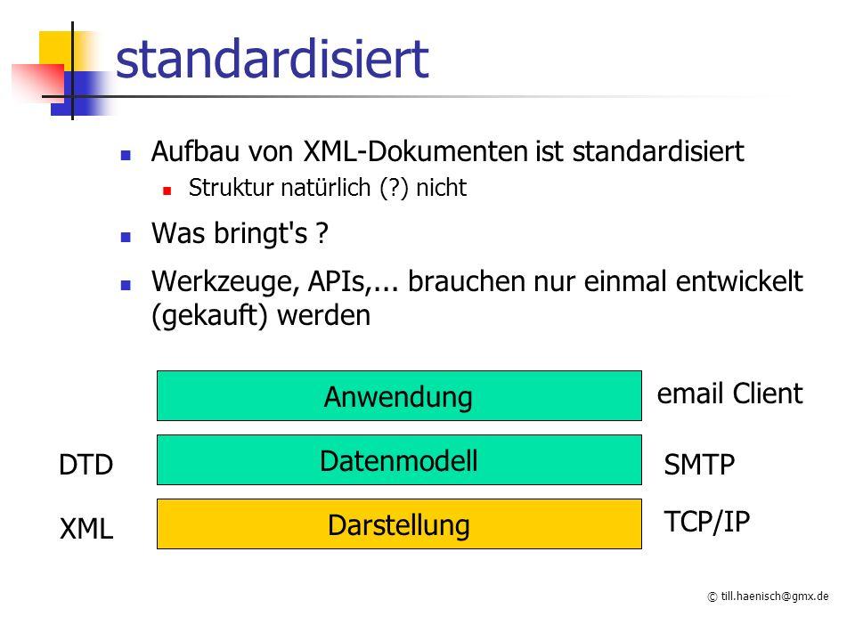 © till.haenisch@gmx.de standardisiert Aufbau von XML-Dokumenten ist standardisiert Struktur natürlich (?) nicht Was bringt's ? Werkzeuge, APIs,... bra