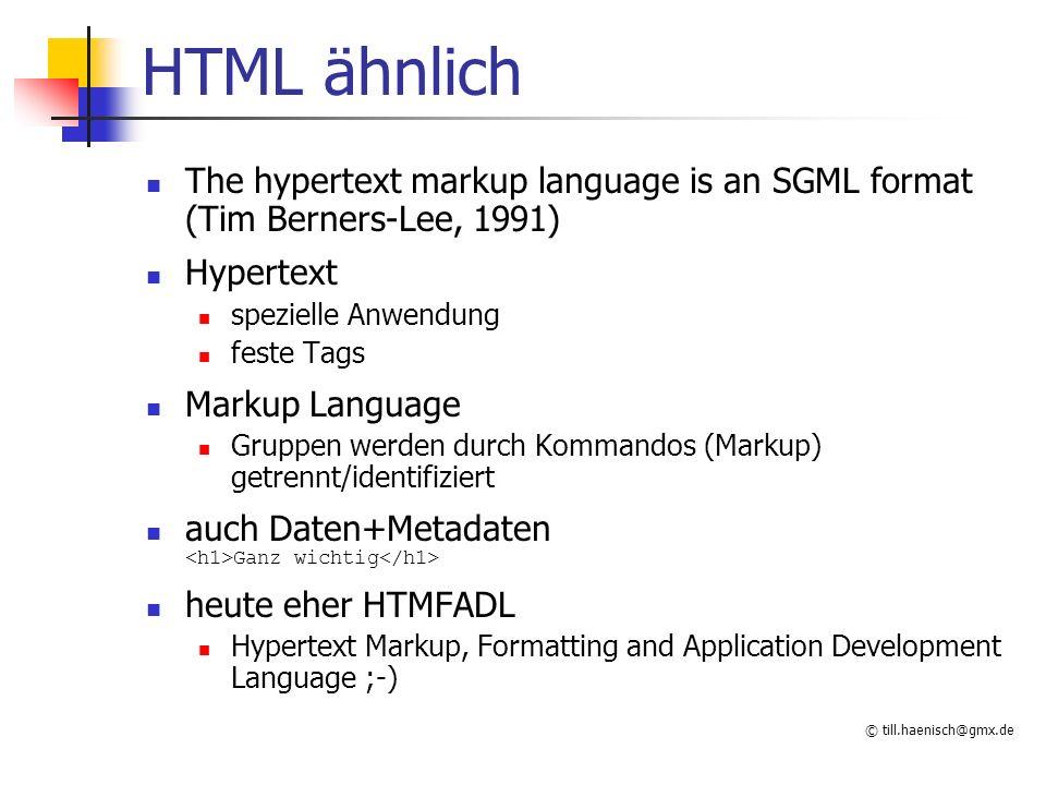© till.haenisch@gmx.de HTML ähnlich The hypertext markup language is an SGML format (Tim Berners-Lee, 1991) Hypertext spezielle Anwendung feste Tags M