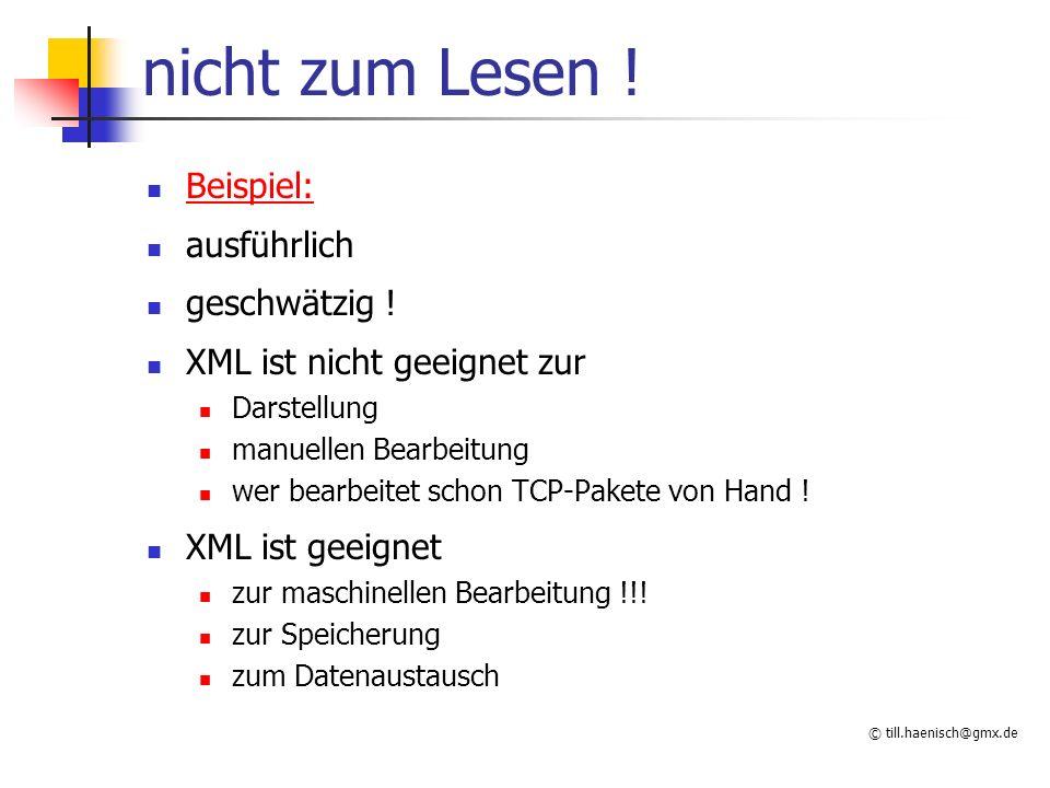 © till.haenisch@gmx.de nicht zum Lesen ! Beispiel: ausführlich geschwätzig ! XML ist nicht geeignet zur Darstellung manuellen Bearbeitung wer bearbeit