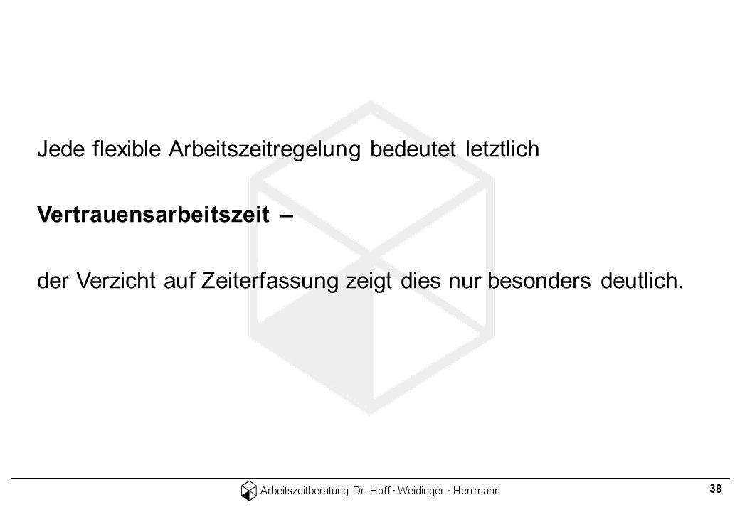 Arbeitszeitberatung Dr. Hoff · Weidinger · Herrmann 38 Jede flexible Arbeitszeitregelung bedeutet letztlich Vertrauensarbeitszeit – der Verzicht auf Z