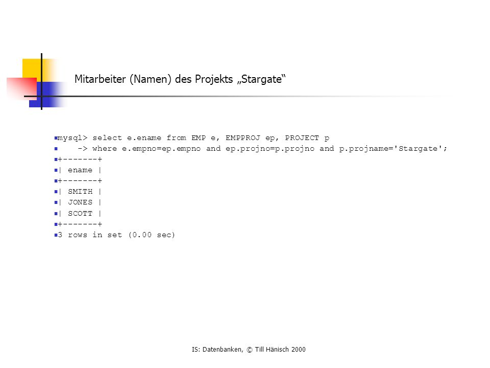 IS: Datenbanken, © Till Hänisch 2000 Mitarbeiter (Namen) des Projekts Stargate mysql> select e.ename from EMP e, EMPPROJ ep, PROJECT p -> where e.empn