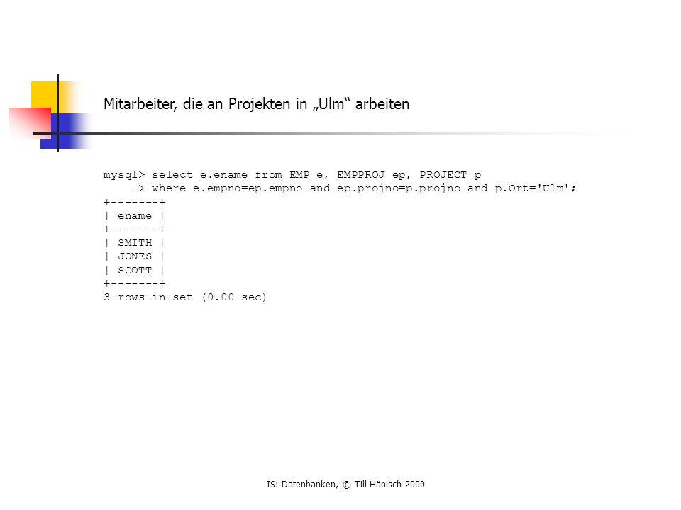 IS: Datenbanken, © Till Hänisch 2000 Mitarbeiter, die an Projekten in Ulm arbeiten mysql> select e.ename from EMP e, EMPPROJ ep, PROJECT p -> where e.empno=ep.empno and ep.projno=p.projno and p.Ort= Ulm ; +-------+ | ename | +-------+ | SMITH | | JONES | | SCOTT | +-------+ 3 rows in set (0.00 sec)