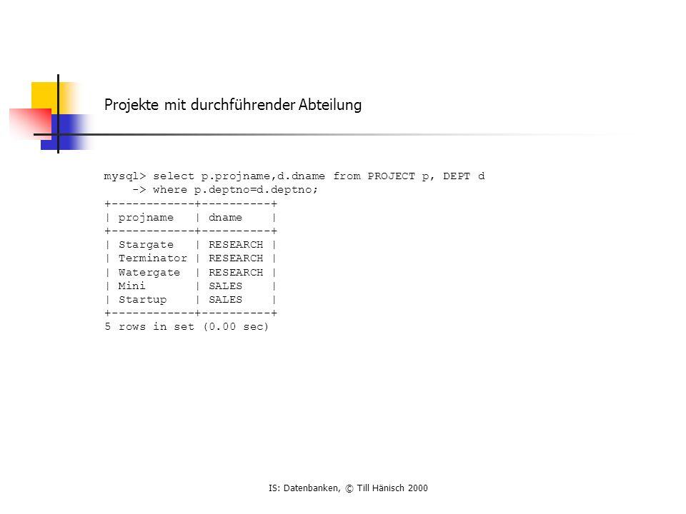 IS: Datenbanken, © Till Hänisch 2000 Projekte mit durchführender Abteilung mysql> select p.projname,d.dname from PROJECT p, DEPT d -> where p.deptno=d.deptno; +------------+----------+ | projname | dname | +------------+----------+ | Stargate | RESEARCH | | Terminator | RESEARCH | | Watergate | RESEARCH | | Mini | SALES | | Startup | SALES | +------------+----------+ 5 rows in set (0.00 sec)