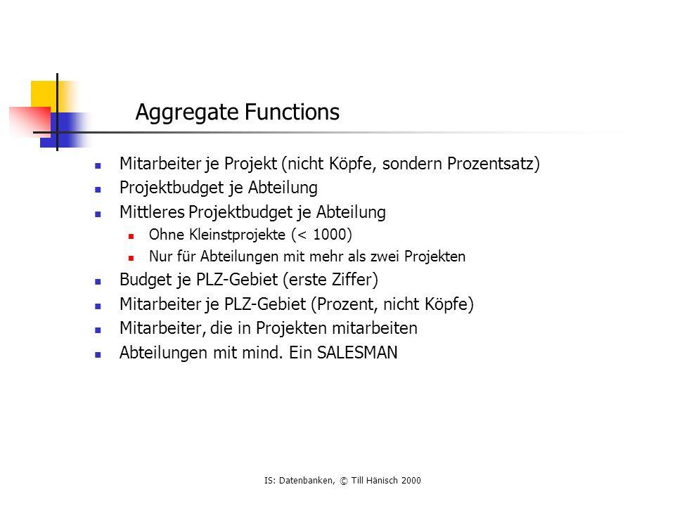 IS: Datenbanken, © Till Hänisch 2000 Mitarbeiter je Projekt (nicht Köpfe, sondern Prozentsatz) Projektbudget je Abteilung Mittleres Projektbudget je A