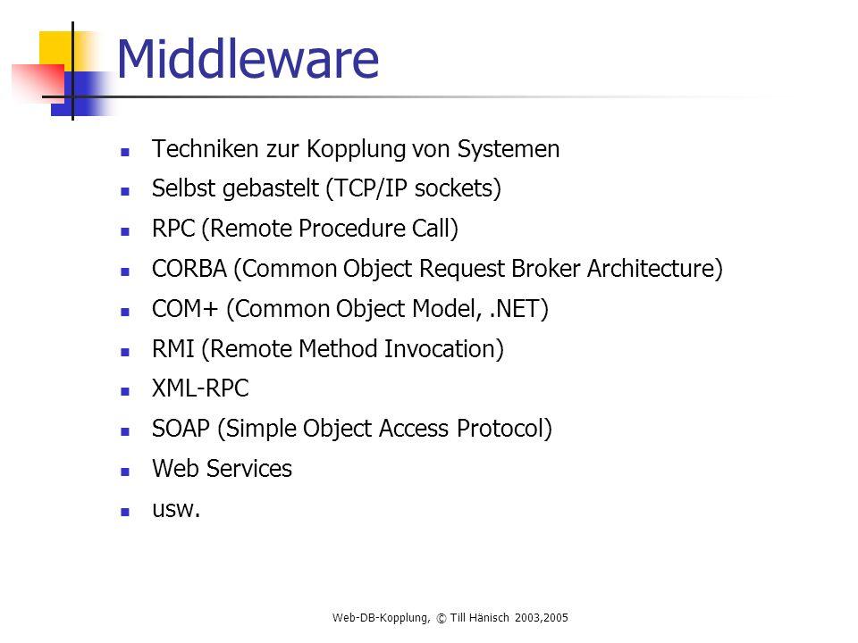 Web-DB-Kopplung, © Till Hänisch 2003,2005 Middleware Techniken zur Kopplung von Systemen Selbst gebastelt (TCP/IP sockets) RPC (Remote Procedure Call) CORBA (Common Object Request Broker Architecture) COM+ (Common Object Model,.NET) RMI (Remote Method Invocation) XML-RPC SOAP (Simple Object Access Protocol) Web Services usw.