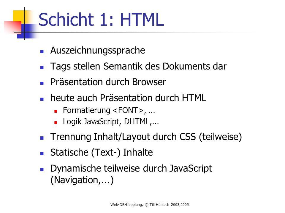 Web-DB-Kopplung, © Till Hänisch 2003,2005 Schicht 1: HTML Auszeichnungssprache Tags stellen Semantik des Dokuments dar Präsentation durch Browser heute auch Präsentation durch HTML Formatierung,...