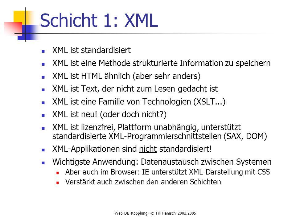 Web-DB-Kopplung, © Till Hänisch 2003,2005 Schicht 1: XML XML ist standardisiert XML ist eine Methode strukturierte Information zu speichern XML ist HTML ähnlich (aber sehr anders) XML ist Text, der nicht zum Lesen gedacht ist XML ist eine Familie von Technologien (XSLT...) XML ist neu.