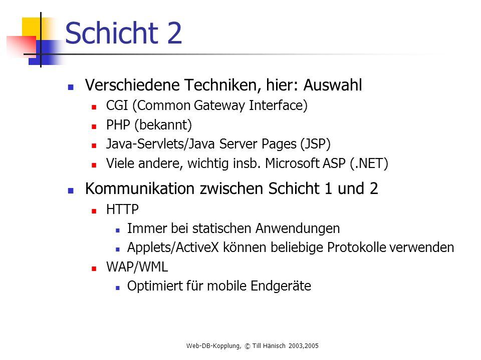 Web-DB-Kopplung, © Till Hänisch 2003,2005 Schicht 2 Verschiedene Techniken, hier: Auswahl CGI (Common Gateway Interface) PHP (bekannt) Java-Servlets/Java Server Pages (JSP) Viele andere, wichtig insb.
