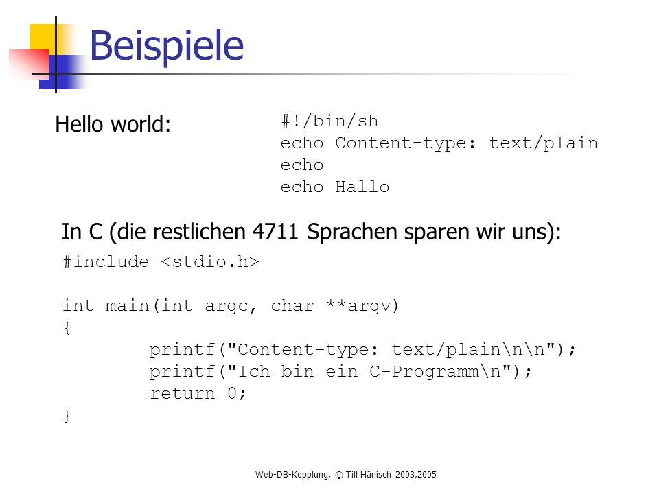 Web-DB-Kopplung, © Till Hänisch 2003,2005 Beispiele Hello world: #!/bin/sh echo Content-type: text/plain echo echo Hallo In C (die restlichen 4711 Sprachen sparen wir uns): #include int main(int argc, char **argv) { printf( Content-type: text/plain\n\n ); printf( Ich bin ein C-Programm\n ); return 0; }
