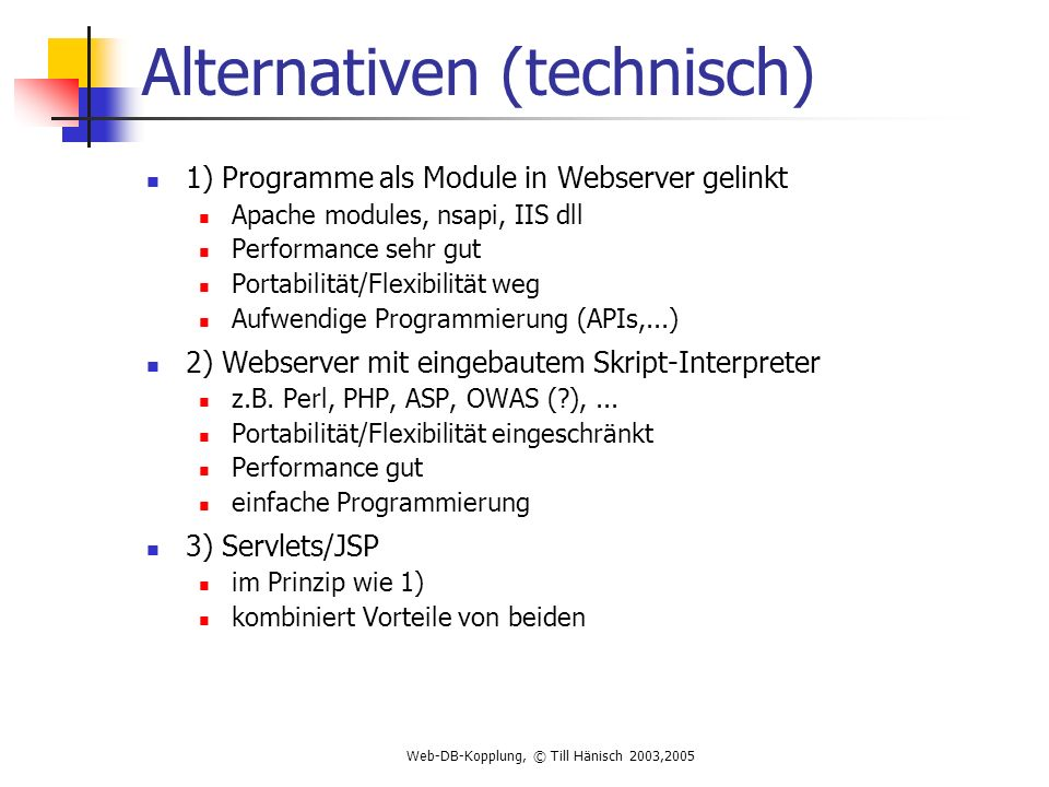 Web-DB-Kopplung, © Till Hänisch 2003,2005 Alternativen (technisch) 1) Programme als Module in Webserver gelinkt Apache modules, nsapi, IIS dll Performance sehr gut Portabilität/Flexibilität weg Aufwendige Programmierung (APIs,...) 2) Webserver mit eingebautem Skript-Interpreter z.B.