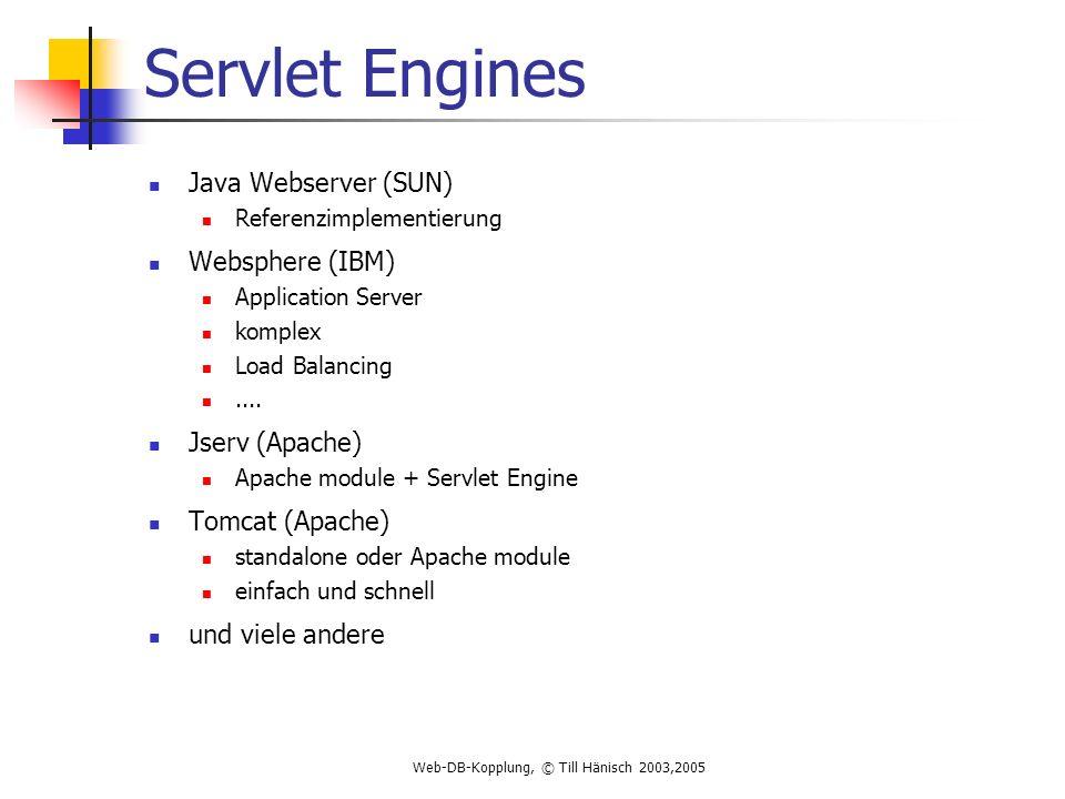 Web-DB-Kopplung, © Till Hänisch 2003,2005 Servlet Engines Java Webserver (SUN) Referenzimplementierung Websphere (IBM) Application Server komplex Load Balancing....