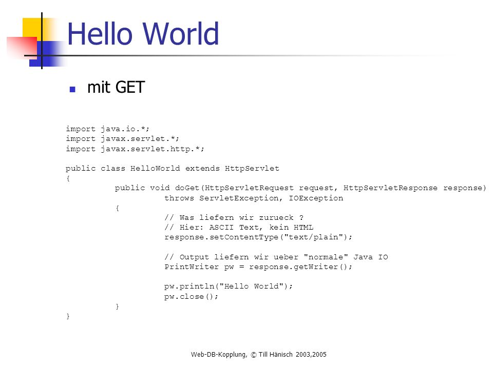 Web-DB-Kopplung, © Till Hänisch 2003,2005 Hello World mit GET import java.io.*; import javax.servlet.*; import javax.servlet.http.*; public class HelloWorld extends HttpServlet { public void doGet(HttpServletRequest request, HttpServletResponse response) throws ServletException, IOException { // Was liefern wir zurueck .