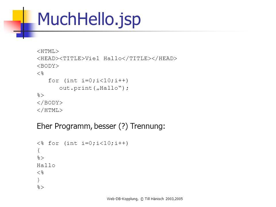 Web-DB-Kopplung, © Till Hänisch 2003,2005 MuchHello.jsp Viel Hallo <% for (int i=0;i<10;i++) out.print(Hallo); %> Eher Programm, besser (?) Trennung: <% for (int i=0;i<10;i++) { %> Hallo <% } %>