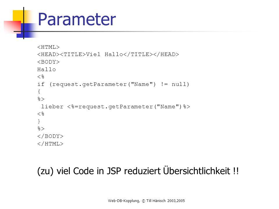 Web-DB-Kopplung, © Till Hänisch 2003,2005 Parameter Viel Hallo Hallo <% if (request.getParameter( Name ) != null) { %> lieber <% } %> (zu) viel Code in JSP reduziert Übersichtlichkeit !!