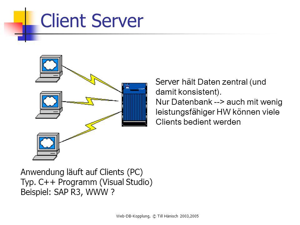 Web-DB-Kopplung, © Till Hänisch 2003,2005 Client Server Server hält Daten zentral (und damit konsistent).