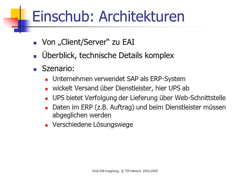 Web-DB-Kopplung, © Till Hänisch 2003,2005 Einschub: Architekturen Von Client/Server zu EAI Überblick, technische Details komplex Szenario: Unternehmen verwendet SAP als ERP-System wickelt Versand über Dienstleister, hier UPS ab UPS bietet Verfolgung der Lieferung über Web-Schnittstelle Daten im ERP (z.B.